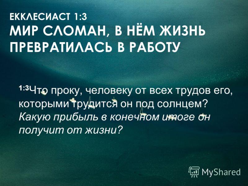 ЕККЛЕСИАСТ 1:3 МИР СЛОМАН, В НЁМ ЖИЗНЬ ПРЕВРАТИЛАСЬ В РАБОТУ 1:3 Что проку, человеку от всех трудов его, которыми трудится он под солнцем? Какую прибыль в конечном итоге он получит от жизни?