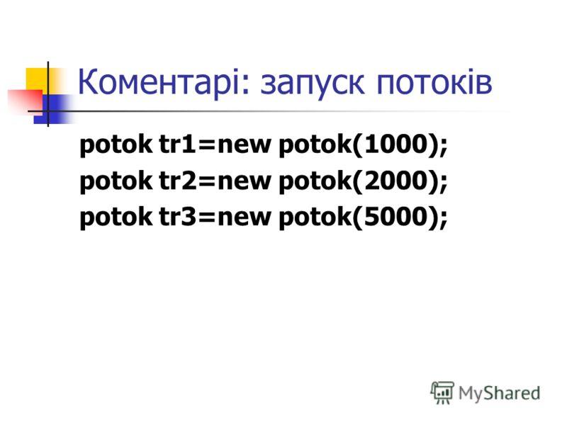 Коментарі: запуск потоків potok tr1=new potok(1000); potok tr2=new potok(2000); potok tr3=new potok(5000);