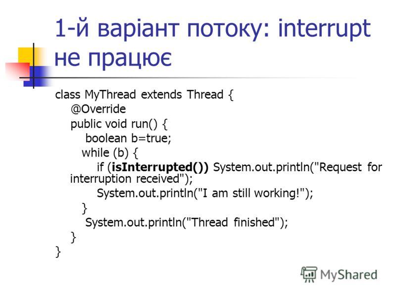 1-й варіант потоку: interrupt не працює class MyThread extends Thread { @Override public void run() { boolean b=true; while (b) { if (isInterrupted()) System.out.println(