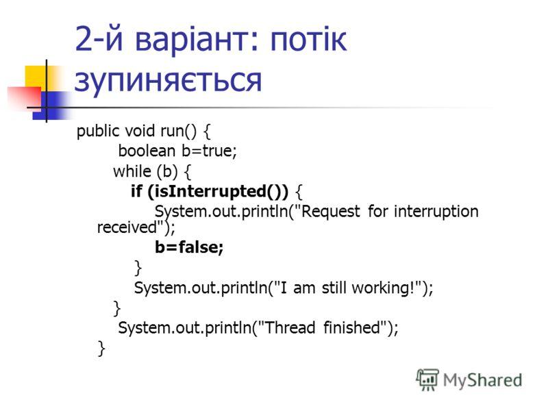2-й варіант: потік зупиняється public void run() { boolean b=true; while (b) { if (isInterrupted()) { System.out.println(