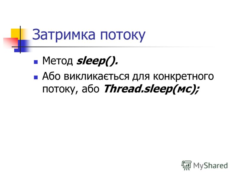 Затримка потоку Метод sleep(). Або викликається для конкретного потоку, або Thread.sleep(мс);