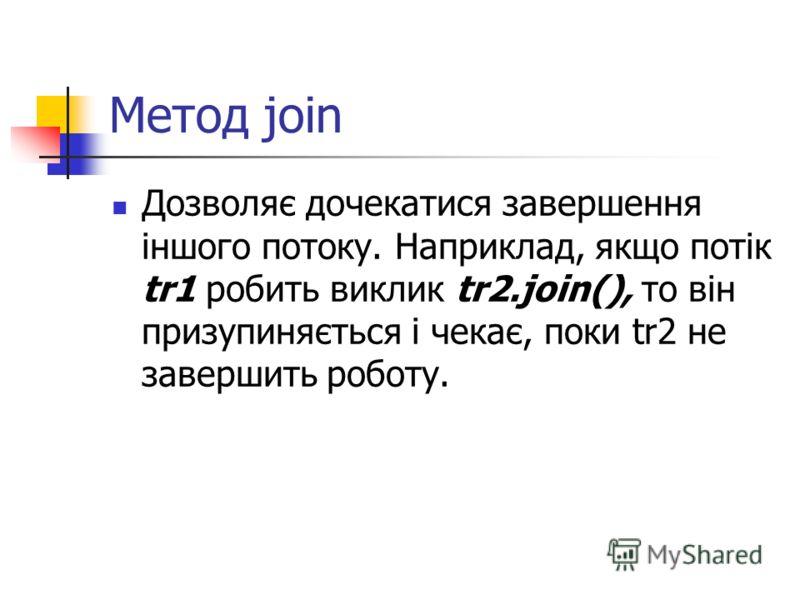 Метод join Дозволяє дочекатися завершення іншого потоку. Наприклад, якщо потік tr1 робить виклик tr2.join(), то він призупиняється і чекає, поки tr2 не завершить роботу.