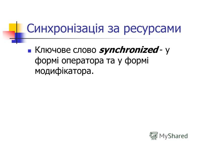 Синхронізація за ресурсами Ключове слово synchronized - у формі оператора та у формі модифікатора.