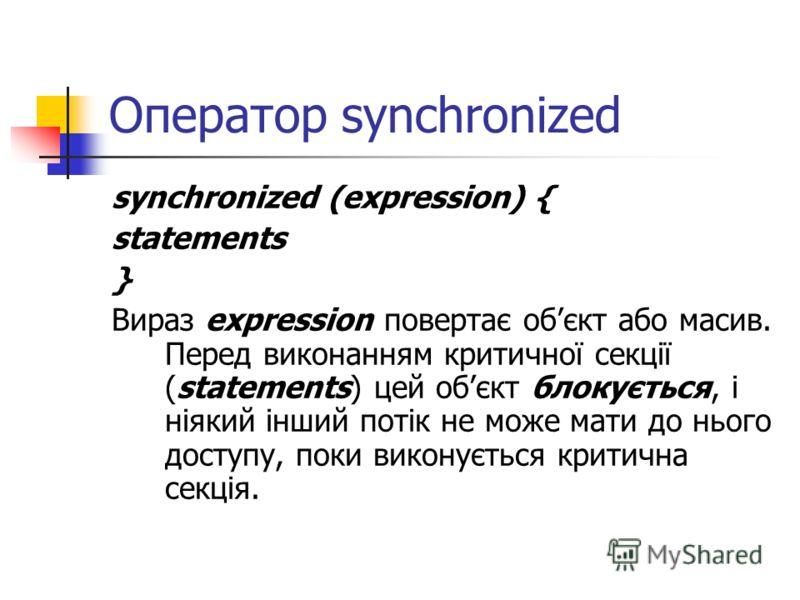 Оператор synchronized synchronized (expression) { statements } Вираз expression повертає обєкт або масив. Перед виконанням критичної секції (statements) цей обєкт блокується, і ніякий інший потік не може мати до нього доступу, поки виконується критич