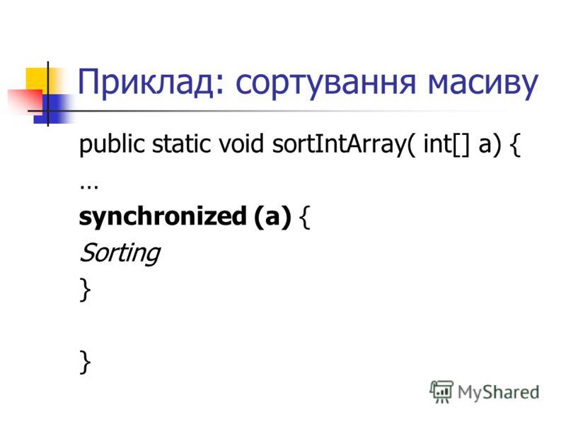 Приклад: сортування масиву public static void sortIntArray( int[] a) { … synchronized (a) { Sorting }