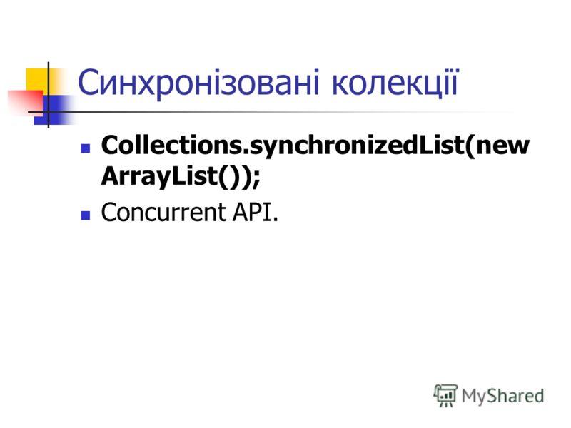 Синхронізовані колекції Collections.synchronizedList(new ArrayList()); Concurrent API.