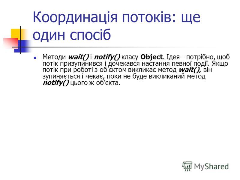 Координація потоків: ще один спосіб Методи wait() і notify() класу Object. Ідея - потрібно, щоб потік призупинився і дочекався настання певної події. Якщо потік при роботі з обєктом викликає метод wait(), він зупиняється і чекає, поки не буде виклика