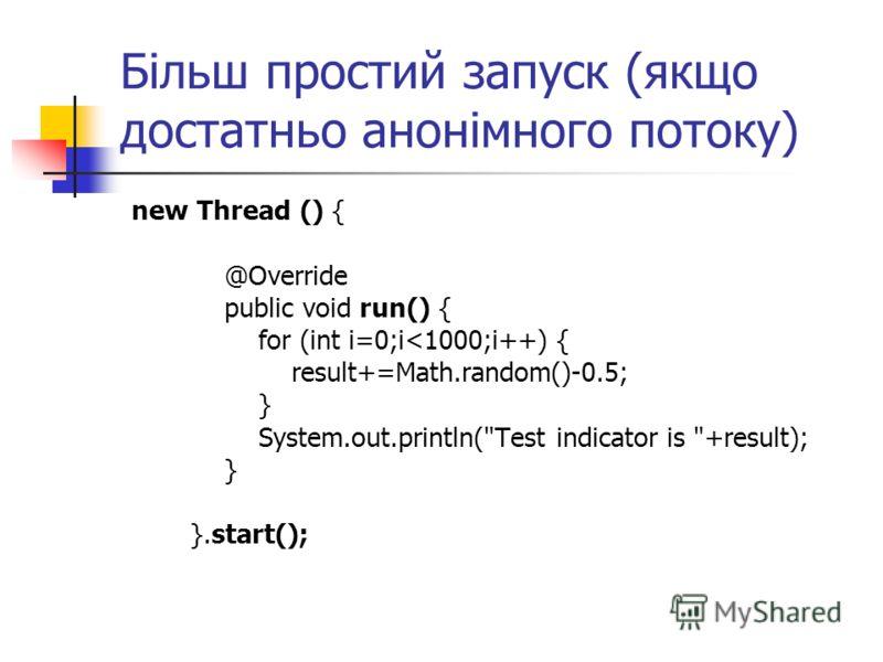 Більш простий запуск (якщо достатньо анонімного потоку) new Thread () { @Override public void run() { for (int i=0;i