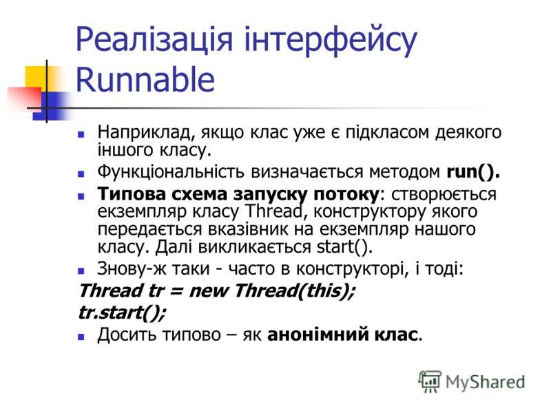 Реалізація інтерфейсу Runnable Наприклад, якщо клас уже є підкласом деякого іншого класу. Функціональність визначається методом run(). Типова схема запуску потоку: створюється екземпляр класу Thread, конструктору якого передається вказівник на екземп