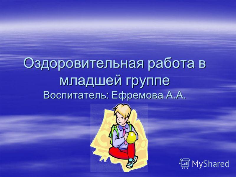 Оздоровительная работа в младшей группе Воспитатель: Ефремова А.А.