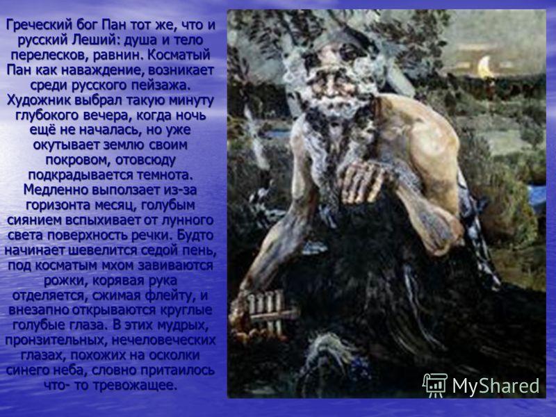 Греческий бог Пан тот же, что и русский Леший: душа и тело перелесков, равнин. Косматый Пан как наваждение, возникает среди русского пейзажа. Художник выбрал такую минуту глубокого вечера, когда ночь ещё не началась, но уже окутывает землю своим покр