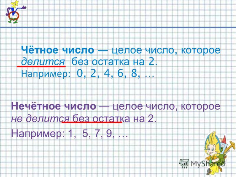 Чётное число целое число, которое делится без остатка на 2. Например: 0, 2, 4, 6, 8, … Нечётное число целое число, которое не делится без остатка на 2. Например: 1, 5, 7, 9, …