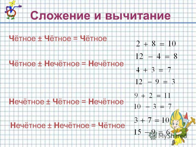 Сложение и вычитание Чётное ± Чётное = Чётное Чётное ± Нечётное = Нечётное Нечётное ± Чётное = Нечётное Нечётное ± Нечётное = Чётное
