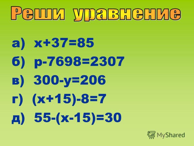 а) х+37=85 б) р-7698=2307 в) 300-у=206 г) (х+15)-8=7 д) 55-(х-15)=30