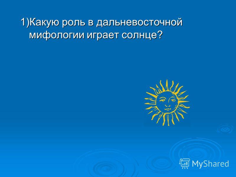 1)Какую роль в дальневосточной мифологии играет солнце?