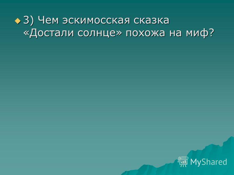 3) Чем эскимосская сказка «Достали солнце» похожа на миф? 3) Чем эскимосская сказка «Достали солнце» похожа на миф?