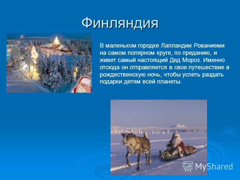 Финляндия В маленьком городке Лапландии Рованиеми на самом полярном круге, по преданию, и живет самый настоящий Дед Мороз. Именно отсюда он отправляется в свое путешествие в рождественскую ночь, чтобы успеть раздать подарки детям всей планеты.