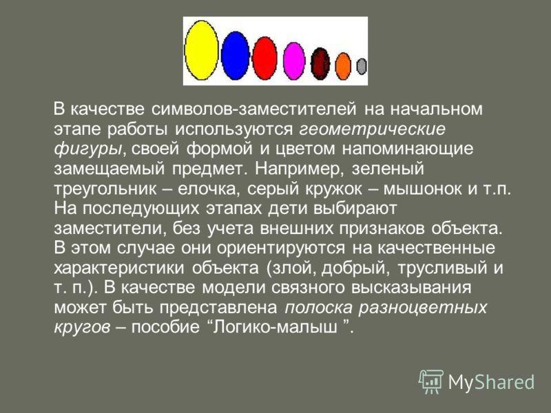 В качестве символов-заместителей на начальном этапе работы используются геометрические фигуры, своей формой и цветом напоминающие замещаемый предмет. Например, зеленый треугольник – елочка, серый кружок – мышонок и т.п. На последующих этапах дети выб