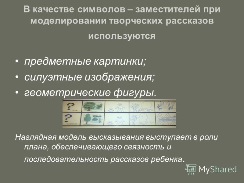 В качестве символов – заместителей при моделировании творческих рассказов используются предметные картинки; силуэтные изображения; геометрические фигуры. Наглядная модель высказывания выступает в роли плана, обеспечивающего связность и последовательн
