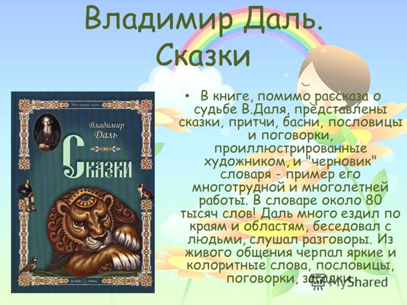 Владимир Даль. Сказки В книге, помимо рассказа о судьбе В.Даля, представлены сказки, притчи, басни, пословицы и поговорки, проиллюстрированные художником, и