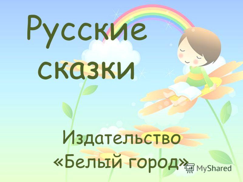 Русские сказки Издательство «Белый город»