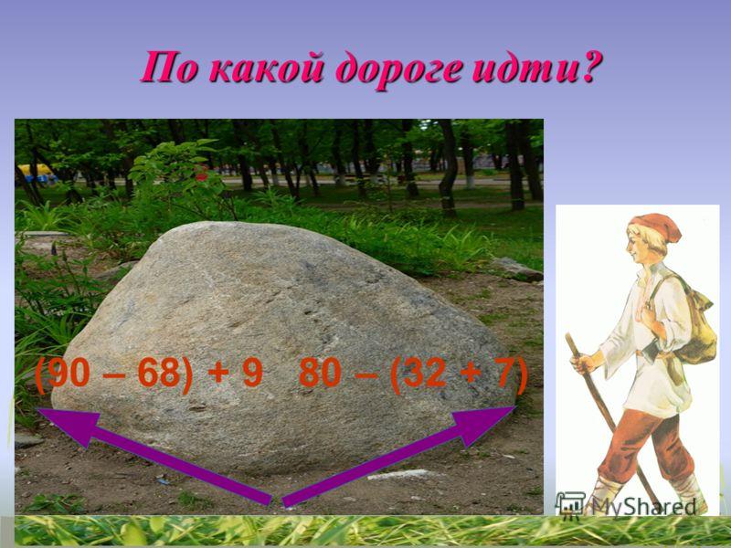 По какой дороге идти? По какой дороге идти? (90 – 68) + 9 80 – (32 + 7)