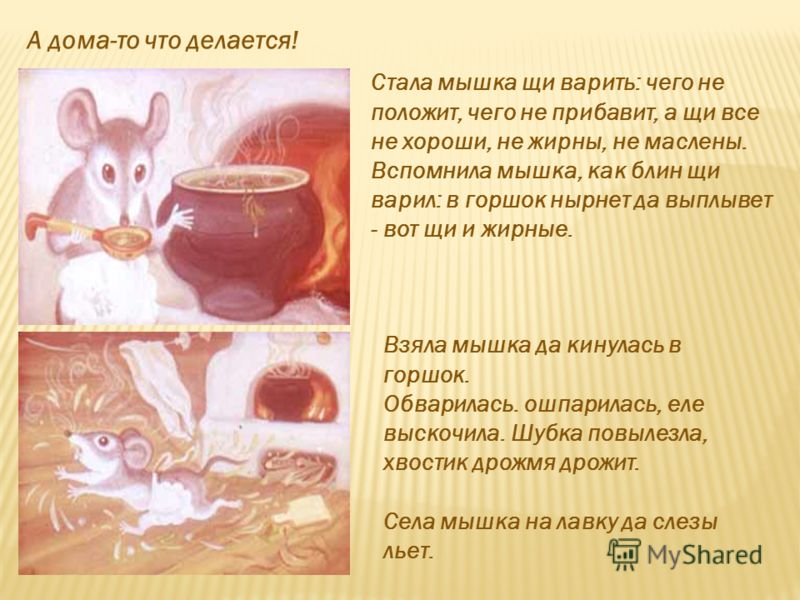 А дома-то что делается! Стала мышка щи варить: чего не положит, чего не прибавит, а щи все не хороши, не жирны, не маслены. Вспомнила мышка, как блин щи варил: в горшок нырнет да выплывет - вот щи и жирные. Взяла мышка да кинулась в горшок. Обварилас