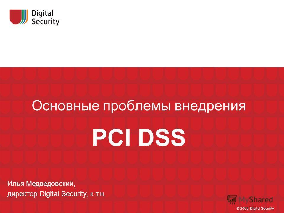 Основные проблемы внедрения PCI DSS © 2009, Digital Security Илья Медведовский, директор Digital Security, к.т.н.