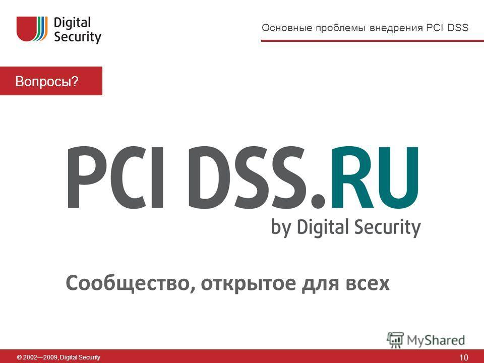 10 Вопросы? © 20022009, Digital Security Сообщество, открытое для всех Основные проблемы внедрения PCI DSS