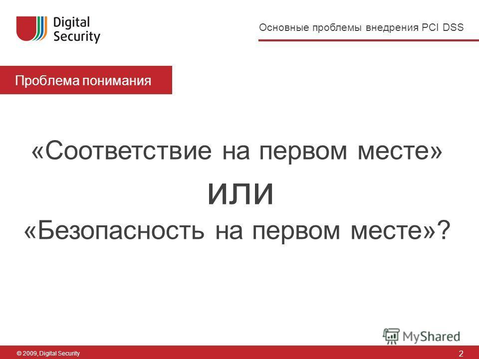 2 Основные проблемы внедрения PCI DSS © 2009, Digital Security Проблема понимания «Соответствие на первом месте» или «Безопасность на первом месте»?