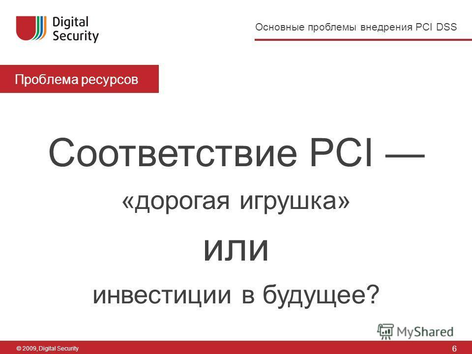 6 Основные проблемы внедрения PCI DSS © 2009, Digital Security Проблема ресурсов Соответствие PCI «дорогая игрушка» или инвестиции в будущее?