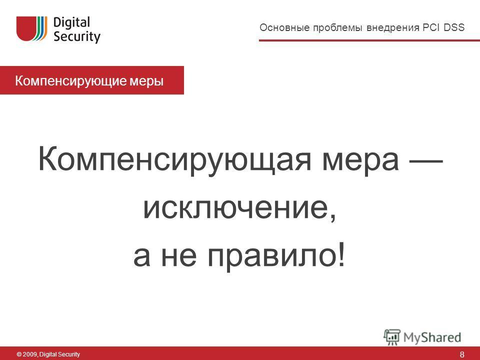 8 Основные проблемы внедрения PCI DSS © 2009, Digital Security Компенсирующие меры Компенсирующая мера исключение, а не правило!