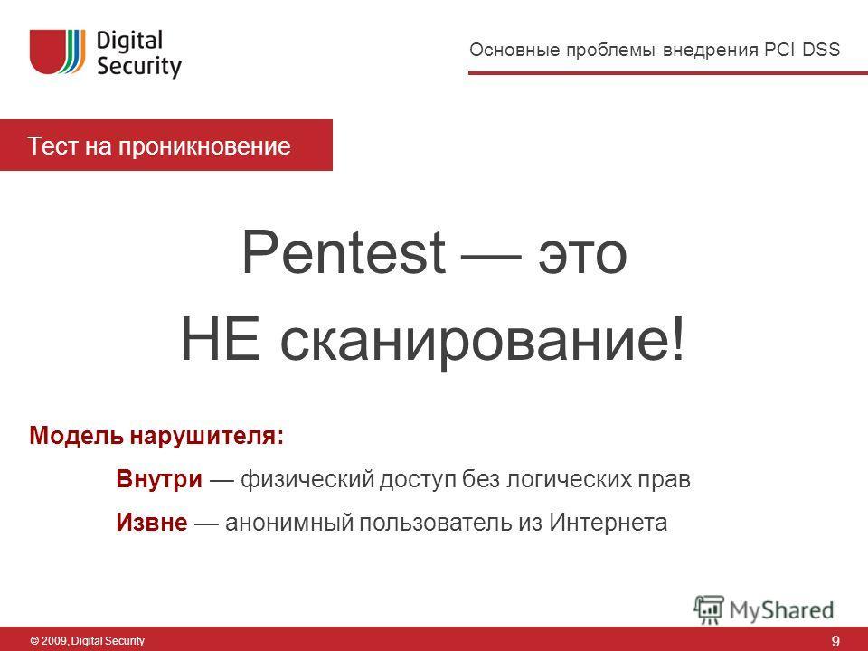 9 Основные проблемы внедрения PCI DSS © 2009, Digital Security Тест на проникновение Pentest это НЕ сканирование! Модель нарушителя: Внутри физический доступ без логических прав Извне анонимный пользователь из Интернета