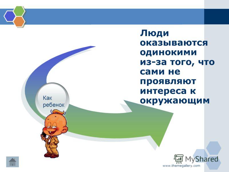 www.themegallery.com Люди оказываются одинокими из-за того, что сами не проявляют интереса к окружающим Как ребенок