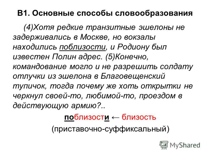 В1. Основные способы словообразования (4)Хотя редкие транзитные эшелоны не задерживались в Москве, но вокзалы находились поблизости, и Родиону был известен Полин адрес. (5)Конечно, командование могло и не разрешить солдату отлучки из эшелона в Благов