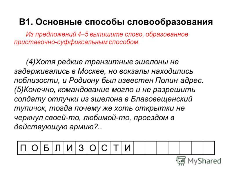 В1. Основные способы словообразования Из предложений 4–5 выпишите слово, образованное приставочно-суффиксальным способом. (4)Хотя редкие транзитные эшелоны не задерживались в Москве, но вокзалы находились поблизости, и Родиону был известен Полин адре