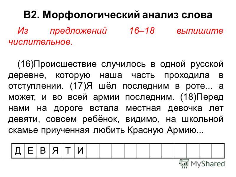 В2. Морфологический анализ слова ДЕВЯТИ Из предложений 16–18 выпишите числительное. (16)Происшествие случилось в одной русской деревне, которую наша часть проходила в отступлении. (17)Я шёл последним в роте... а может, и во всей армии последним. (18)