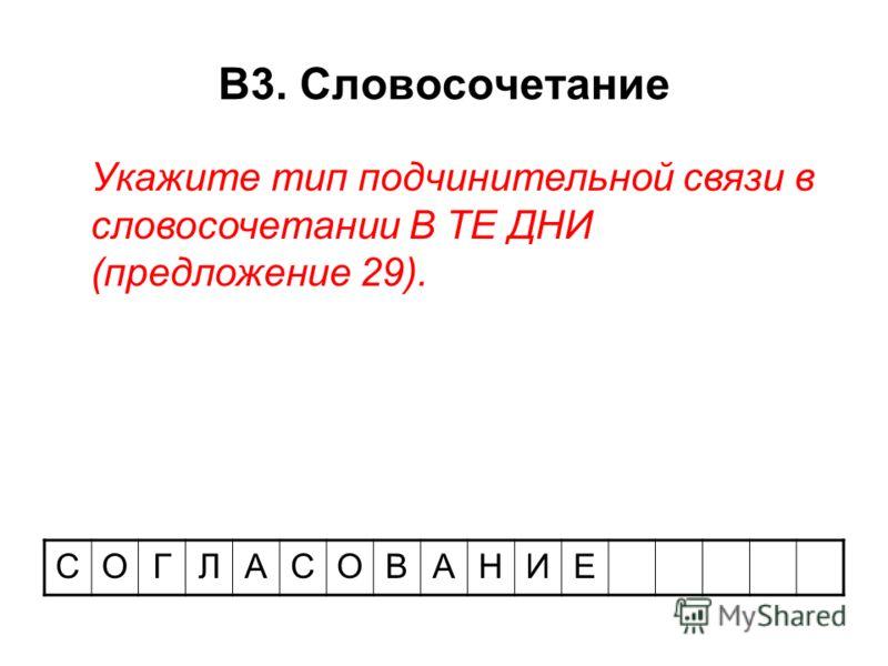 В3. Словосочетание СОГЛАСОВАНИЕ Укажите тип подчинительной связи в словосочетании В ТЕ ДНИ (предложение 29).