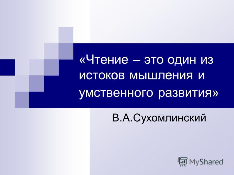 «Чтение – это один из истоков мышления и умственного развития» В.А.Сухомлинский
