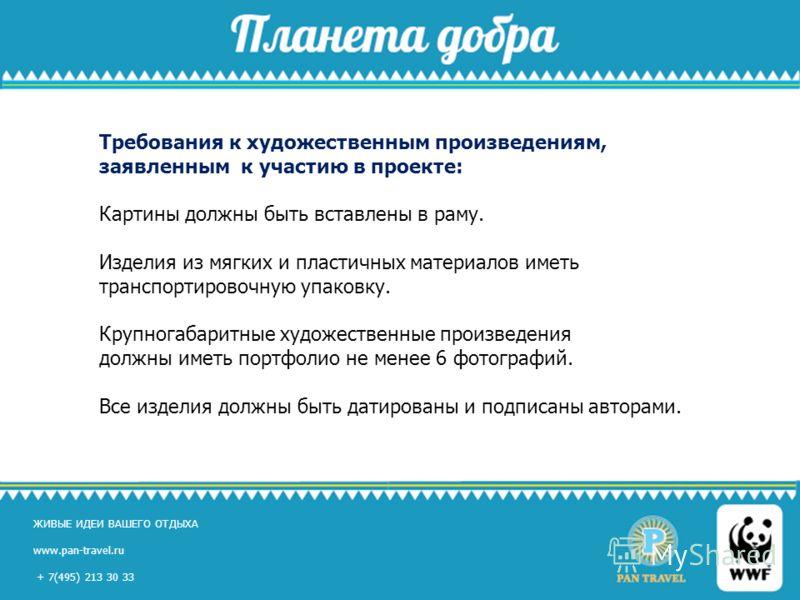 ЖИВЫЕ ИДЕИ ВАШЕГО ОТДЫХА www.pan-travel.ru, +7(495) 213 30 33 ЖИВЫЕ ИДЕИ ВАШЕГО ОТДЫХА www.pan-travel.ru + 7(495) 213 30 33 Требования к художественным произведениям, заявленным к участию в проекте: Картины должны быть вставлены в раму. Изделия из мя