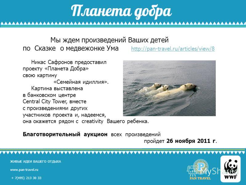 ЖИВЫЕ ИДЕИ ВАШЕГО ОТДЫХА www.pan-travel.ru, +7(495) 213 30 33 ЖИВЫЕ ИДЕИ ВАШЕГО ОТДЫХА www.pan-travel.ru + 7(495) 213 30 33 Мы ждем произведений Ваших детей по Сказке о медвежонке Ума http://pan-travel.ru/articles/view/8 http://pan-travel.ru/articles