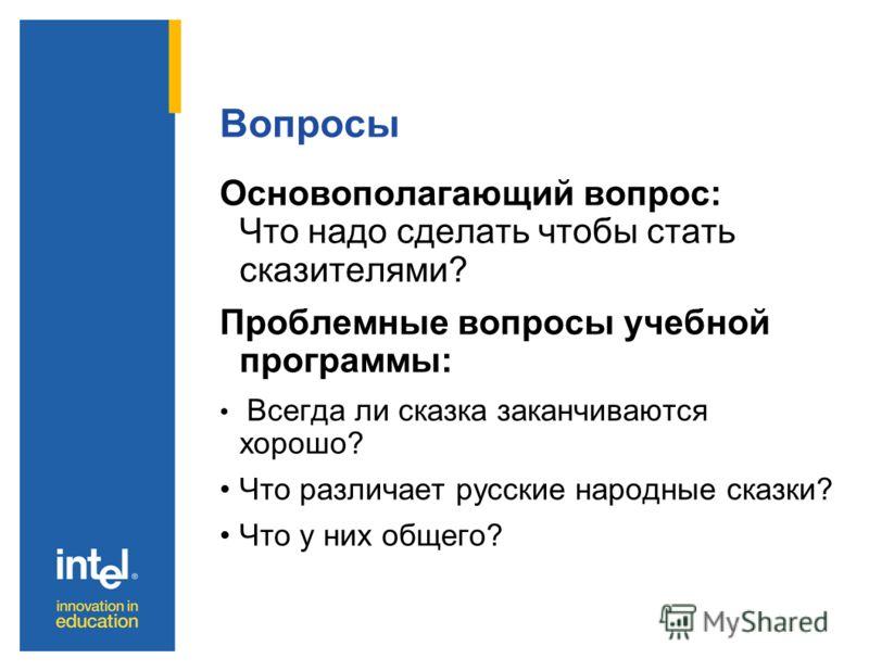 Вопросы Основополагающий вопрос: Что надо сделать чтобы стать сказителями? Проблемные вопросы учебной программы: Всегда ли сказка заканчиваются хорошо? Что различает русские народные сказки? Что у них общего?