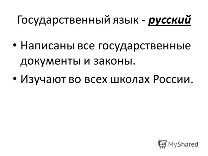 Государственный язык - русский Написаны все государственные документы и законы. Изучают во всех школах России.