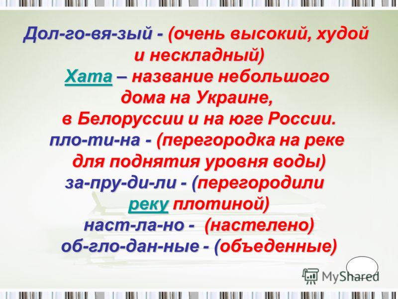 Дол-го-вя-зый - (очень высокий, худой и нескладный) ХатаХата – название небольшого Хата дома на Украине, в Белоруссии и на юге России. пло-ти-на - (перегородка на реке для поднятия уровня воды) за-пру-ди-ли - (перегородили рекуреку плотиной) реку нас