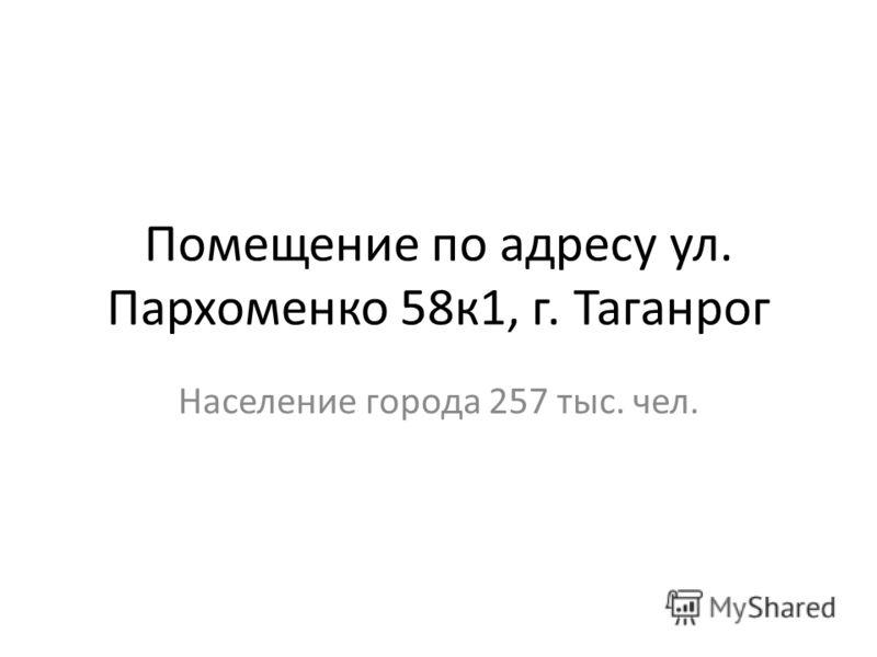 Помещение по адресу ул. Пархоменко 58к1, г. Таганрог Население города 257 тыс. чел.