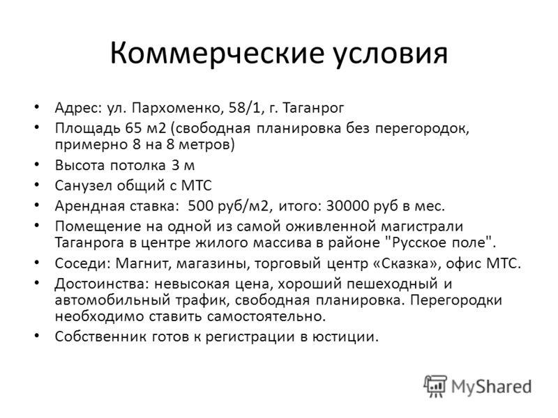 Коммерческие условия Адрес: ул. Пархоменко, 58/1, г. Таганрог Площадь 65 м2 (свободная планировка без перегородок, примерно 8 на 8 метров) Высота потолка 3 м Санузел общий с МТС Арендная ставка: 500 руб/м2, итого: 30000 руб в мес. Помещение на одной