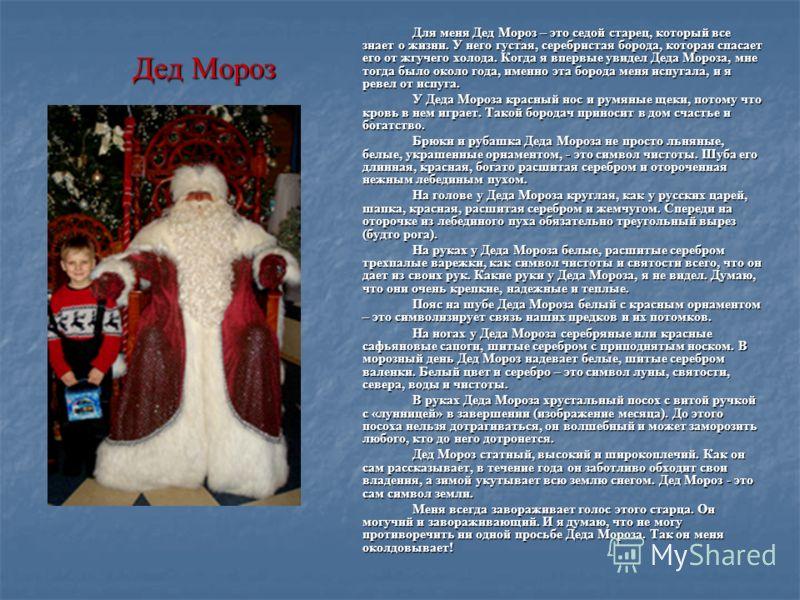 Дед Мороз Для меня Дед Мороз – это седой старец, который все знает о жизни. У него густая, серебристая борода, которая спасает его от жгучего холода. Когда я впервые увидел Деда Мороза, мне тогда было около года, именно эта борода меня испугала, и я