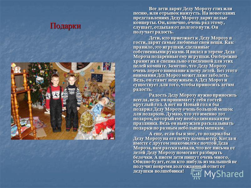 Подарки Все дети дарят Деду Морозу стих или песню, или отрывок наизусть. На новогодних представлениях Деду Морозу дарят целые концерты. Он, конечно, очень рад этому, слушает, отдыхая от долгого пути. Он получает радость. Дети, кто приезжает к Деду Мо