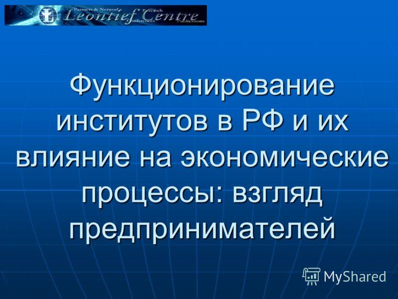 Функционирование институтов в РФ и их влияние на экономические процессы: взгляд предпринимателей