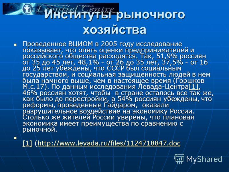 Институты рыночного хозяйства Проведенное ВЦИОМ в 2005 году исследование показывает, что опять оценки предпринимателей и российского общества расходятся. Так, 51,9% россиян от 35 до 45 лет, 48,1% - от 26 до 35 лет, 37,5% - от 16 до 25 лет убеждены, ч